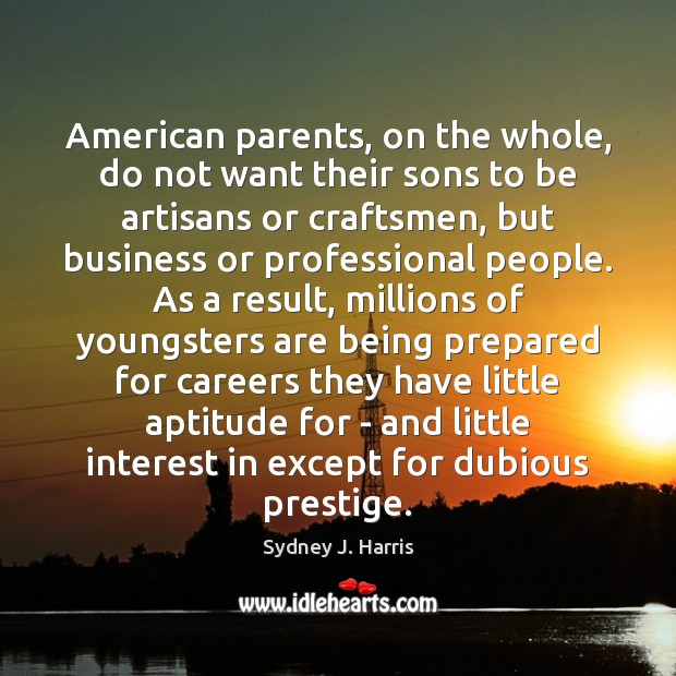 American parents, on the whole, do not want their sons to be Sydney J. Harris Picture Quote