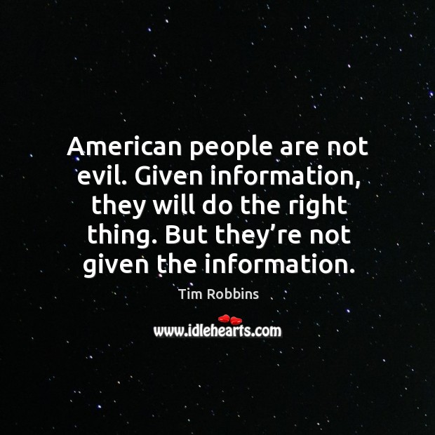 American people are not evil. Given information, they will do the right thing. But they're not given the information. Tim Robbins Picture Quote