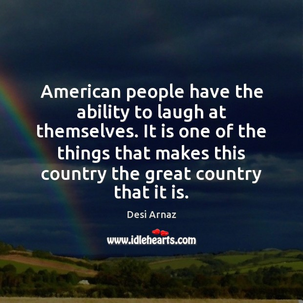 American people have the ability to laugh at themselves. It is one Desi Arnaz Picture Quote