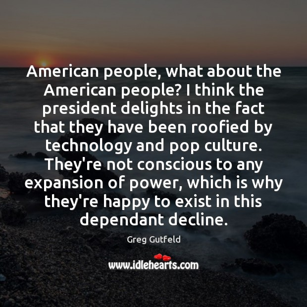 American people, what about the American people? I think the president delights Greg Gutfeld Picture Quote