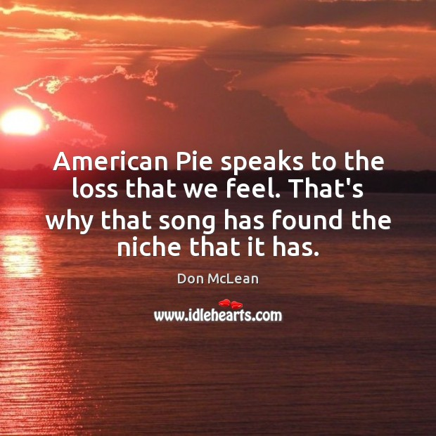 American Pie speaks to the loss that we feel. That's why that Don McLean Picture Quote