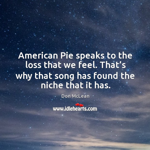 Image, American pie speaks to the loss that we feel. That's why that song has found the niche that it has.