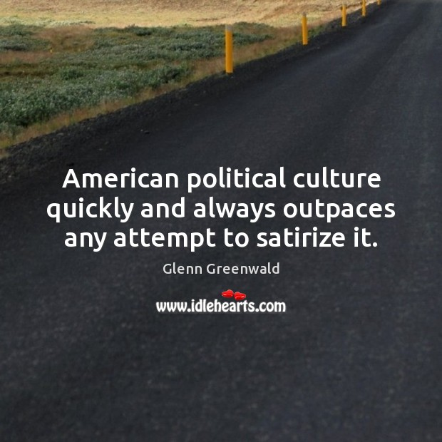 American political culture quickly and always outpaces any attempt to satirize it. Glenn Greenwald Picture Quote