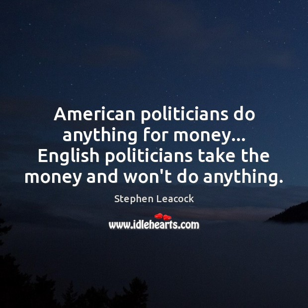 American politicians do anything for money… English politicians take the money and Stephen Leacock Picture Quote