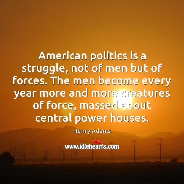 American politics is a struggle, not of men but of forces. The Henry Adams Picture Quote