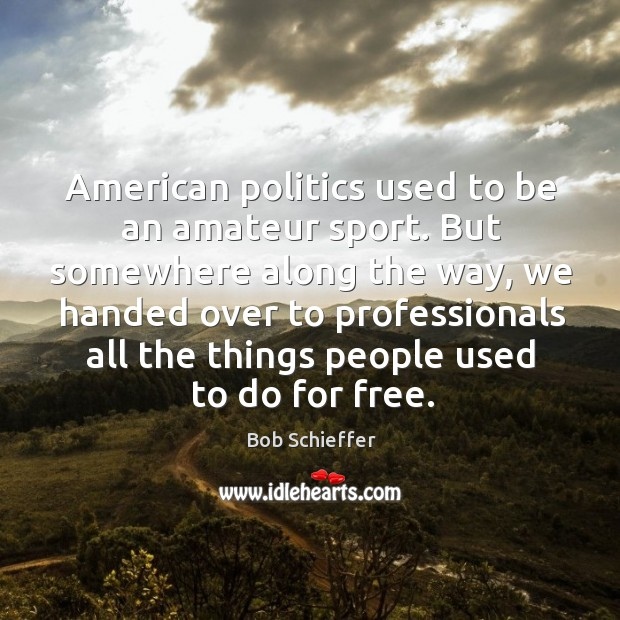 American politics used to be an amateur sport. But somewhere along the way, we handed over to professionals Image
