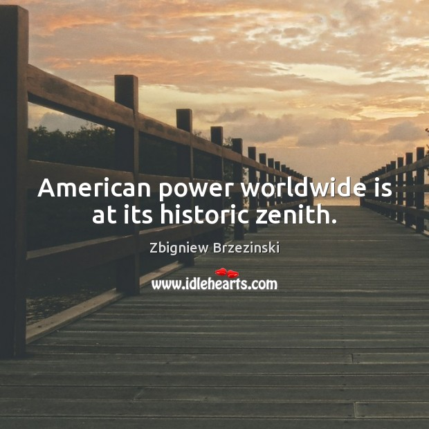 Image, American power worldwide is at its historic zenith.