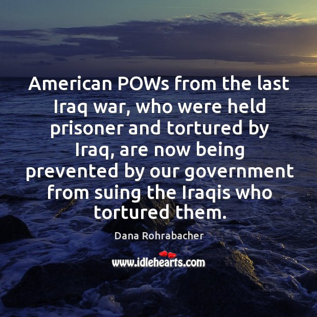 American pows from the last iraq war, who were held prisoner and tortured by iraq, are now being prevented Dana Rohrabacher Picture Quote