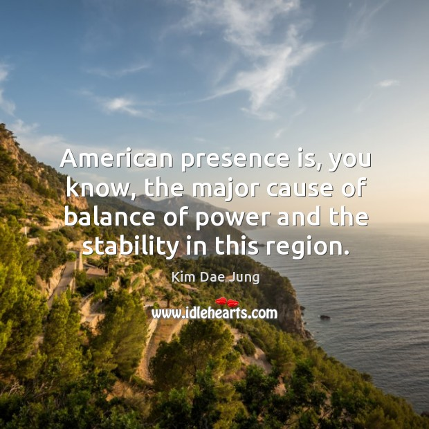 American presence is, you know, the major cause of balance of power and the stability in this region. Image