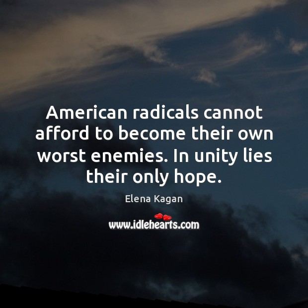 American radicals cannot afford to become their own worst enemies. In unity Elena Kagan Picture Quote