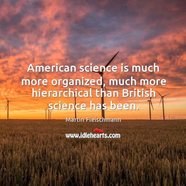 American science is much more organized, much more hierarchical than british science has been. Martin Fleischmann Picture Quote