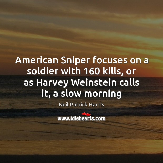 American Sniper focuses on a soldier with 160 kills, or as Harvey Weinstein Neil Patrick Harris Picture Quote