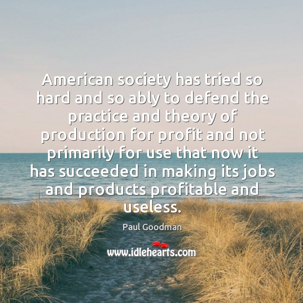 American society has tried so hard and so ably to defend the Paul Goodman Picture Quote