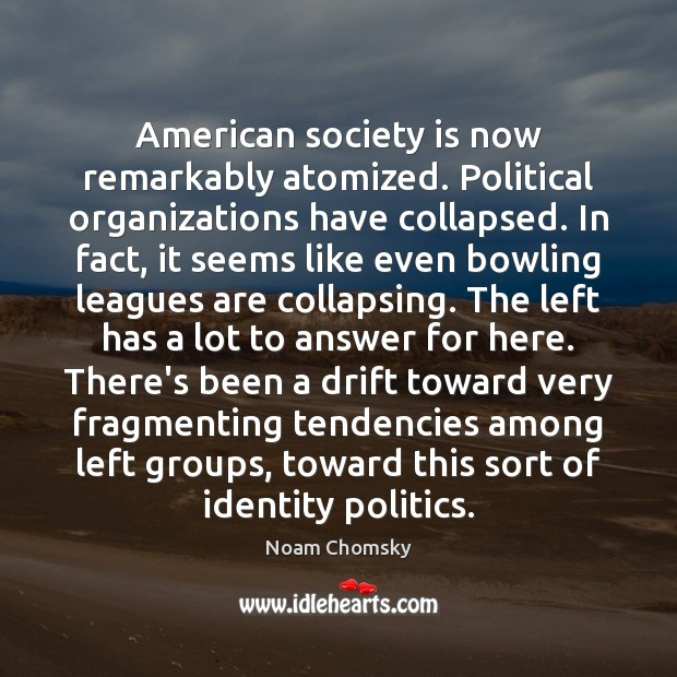 American society is now remarkably atomized. Political organizations have collapsed. In fact, Noam Chomsky Picture Quote