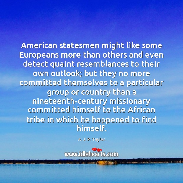 American statesmen might like some Europeans more than others and even detect A. J. P. Taylor Picture Quote