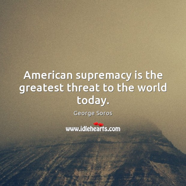 American supremacy is the greatest threat to the world today. George Soros Picture Quote