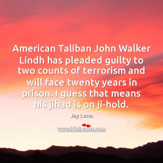 American Taliban John Walker Lindh has pleaded guilty to two counts of Guilty Quotes Image