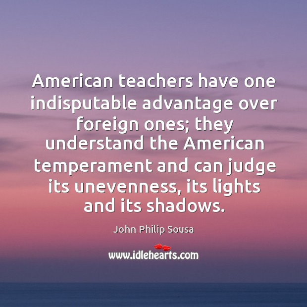 American teachers have one indisputable advantage over foreign ones; they understand the american John Philip Sousa Picture Quote