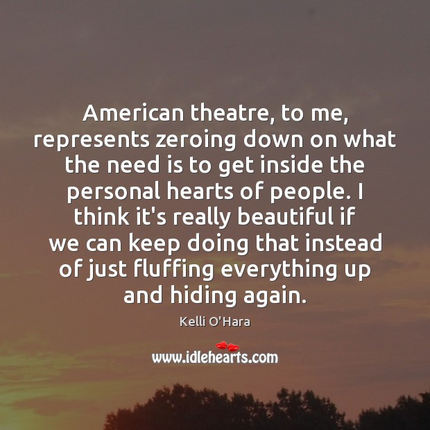 American theatre, to me, represents zeroing down on what the need is Kelli O'Hara Picture Quote