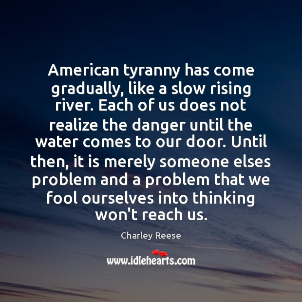 American tyranny has come gradually, like a slow rising river. Each of Charley Reese Picture Quote