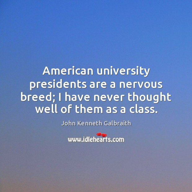 American university presidents are a nervous breed; I have never thought well Image