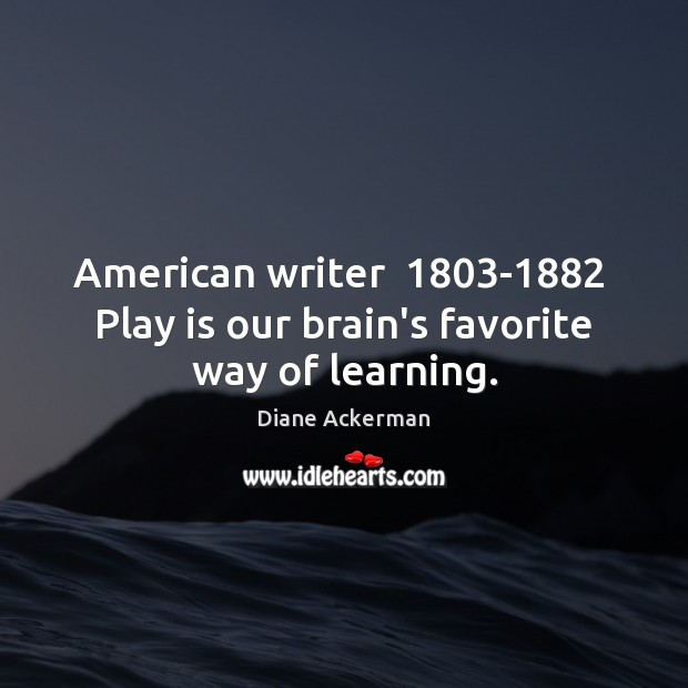 American writer  1803-1882  Play is our brain's favorite way of learning. Diane Ackerman Picture Quote
