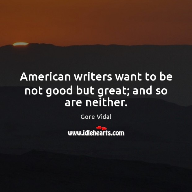 American writers want to be not good but great; and so are neither. Image