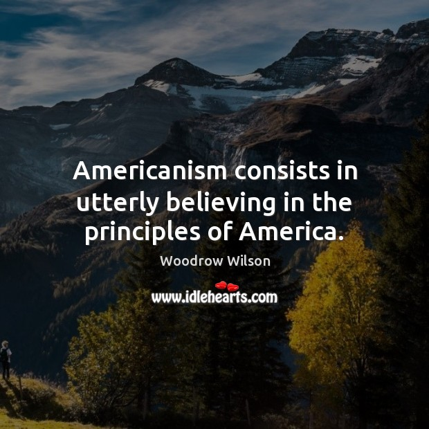 Image, Americanism consists in utterly believing in the principles of America.