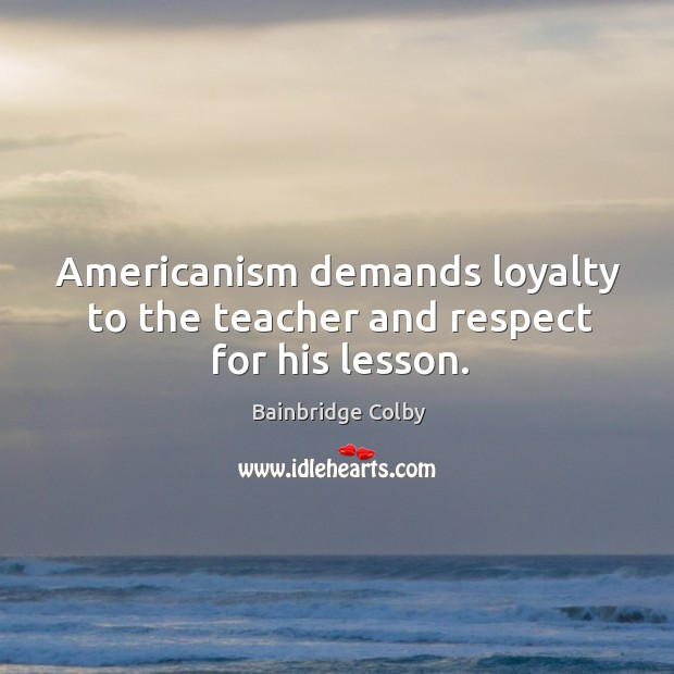 Image, Americanism demands loyalty to the teacher and respect for his lesson.