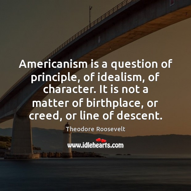 Image, Americanism is a question of principle, of idealism, of character. It is