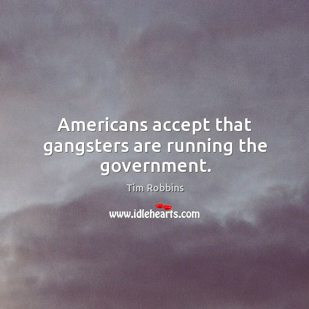 Americans accept that gangsters are running the government. Tim Robbins Picture Quote