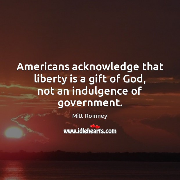 Americans acknowledge that liberty is a gift of God, not an indulgence of government. Image