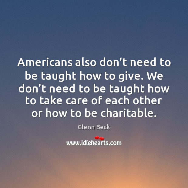 Americans also don't need to be taught how to give. We don't Glenn Beck Picture Quote