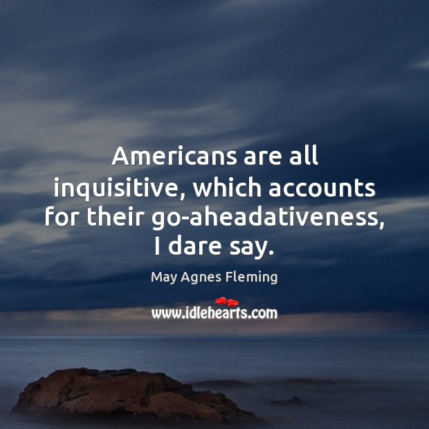 Americans are all inquisitive, which accounts for their go-aheadativeness, I dare say. Image