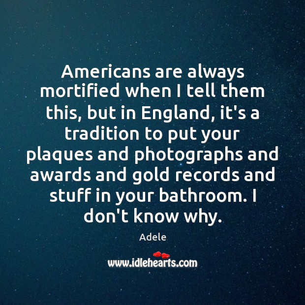 Americans are always mortified when I tell them this, but in England, Adele Picture Quote