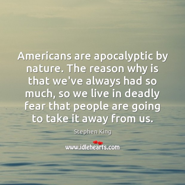 Americans are apocalyptic by nature. The reason why is that we've always Image