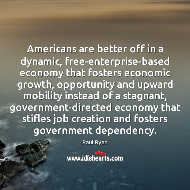 Americans are better off in a dynamic, free-enterprise-based economy that fosters economic Paul Ryan Picture Quote