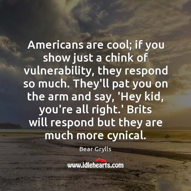 Americans are cool; if you show just a chink of vulnerability, they Bear Grylls Picture Quote