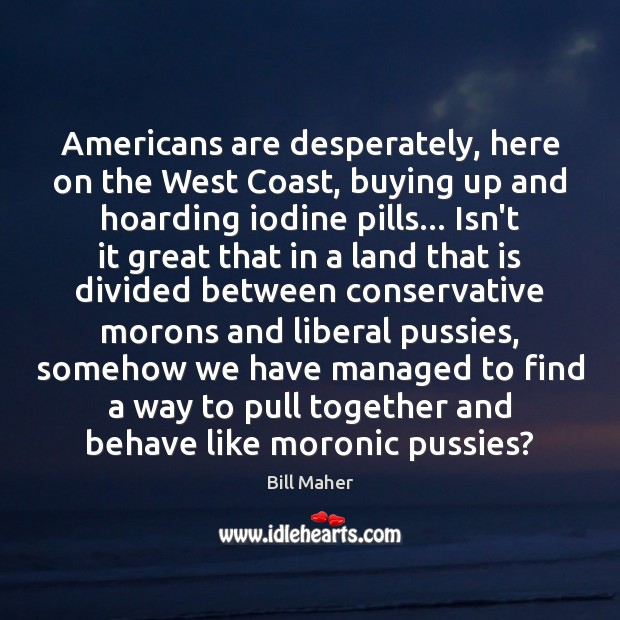 Americans are desperately, here on the West Coast, buying up and hoarding Bill Maher Picture Quote