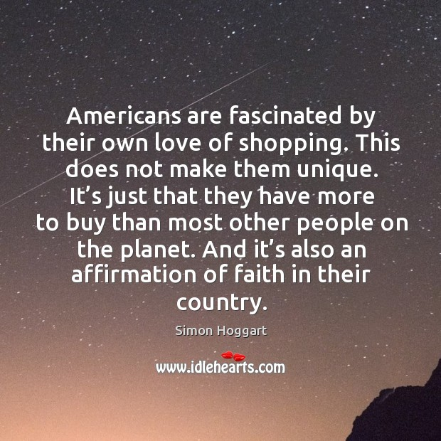 Americans are fascinated by their own love of shopping. This does not make them unique. Simon Hoggart Picture Quote