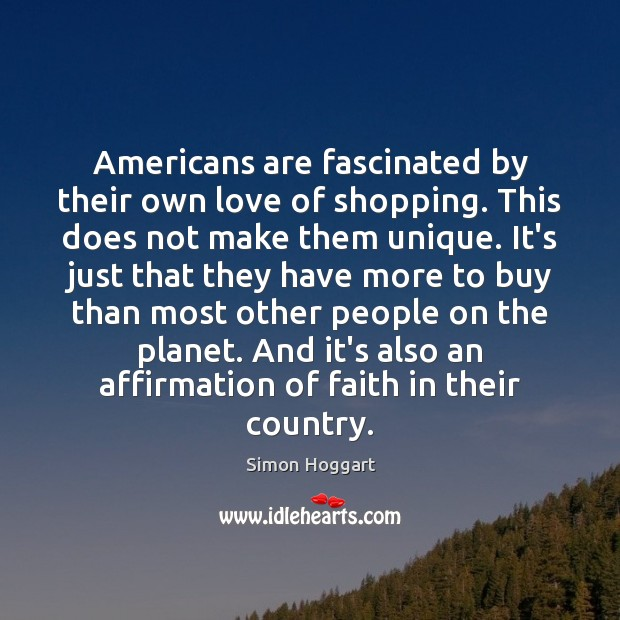 Americans are fascinated by their own love of shopping. This does not Simon Hoggart Picture Quote