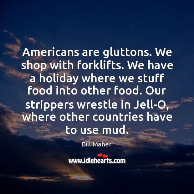 Americans are gluttons. We shop with forklifts. We have a holiday where Bill Maher Picture Quote