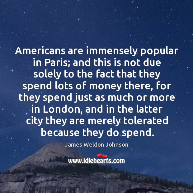 Americans are immensely popular in paris; and this is not due solely to the fact that they James Weldon Johnson Picture Quote