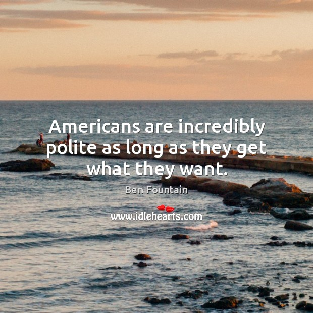 Americans are incredibly polite as long as they get what they want. Image