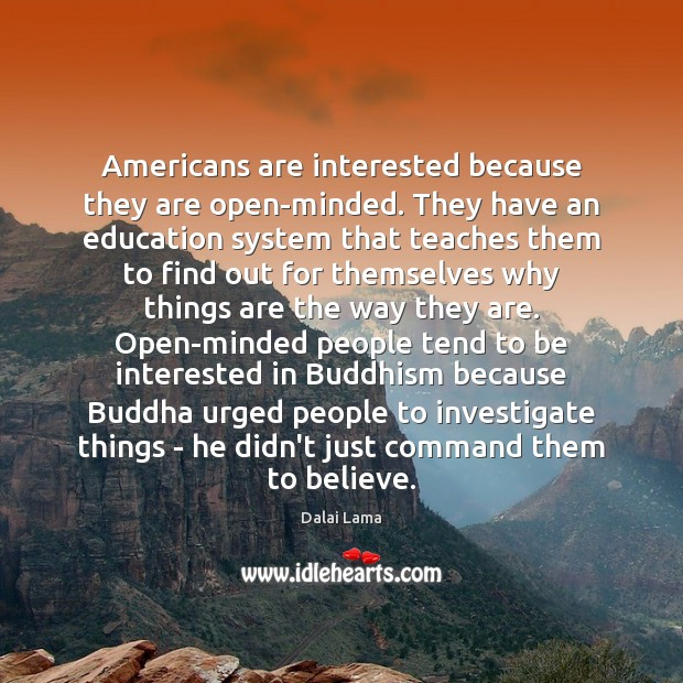 Americans are interested because they are open-minded. They have an education system Image