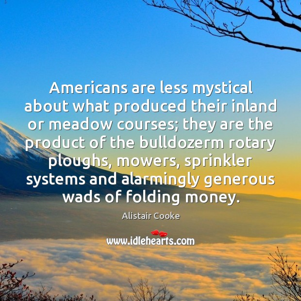 Americans are less mystical about what produced their inland or meadow courses; Alistair Cooke Picture Quote