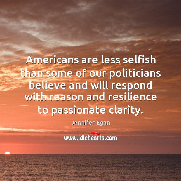 Americans are less selfish than some of our politicians believe and will Jennifer Egan Picture Quote