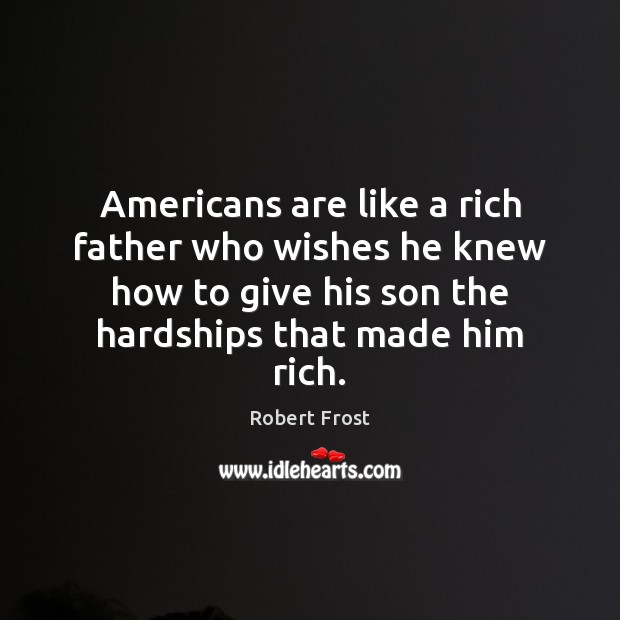 Americans are like a rich father who wishes he knew how to Robert Frost Picture Quote