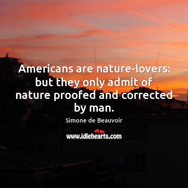Americans are nature-lovers: but they only admit of nature proofed and corrected by man. Simone de Beauvoir Picture Quote