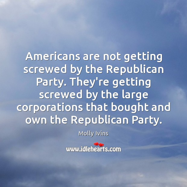 Americans are not getting screwed by the Republican Party. They're getting screwed Molly Ivins Picture Quote